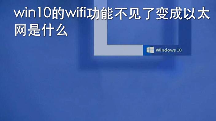 win10的wifi功能不见了变成以太网是什么